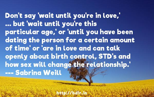 Don't say 'wait until you're in love,' ... but 'wait until you're this particular age,' or 'until you have been dating the person for a certain amount of time' or 'are in love and can talk openly about birth control, STD's and how sex will change the relationship.'  -   Sabrina Weill     Quotes