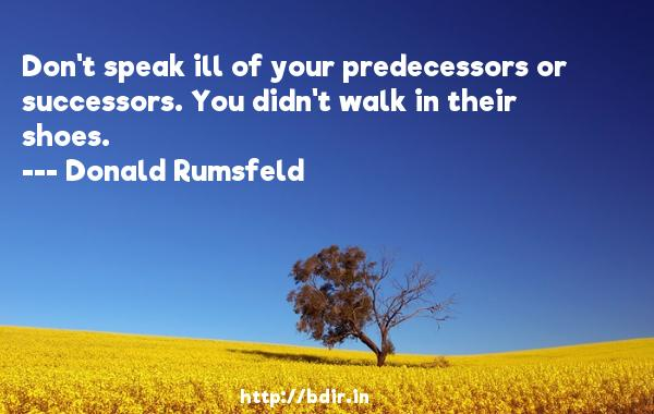 Don't speak ill of your predecessors or successors. You didn't walk in their shoes.  -   Donald Rumsfeld     Quotes