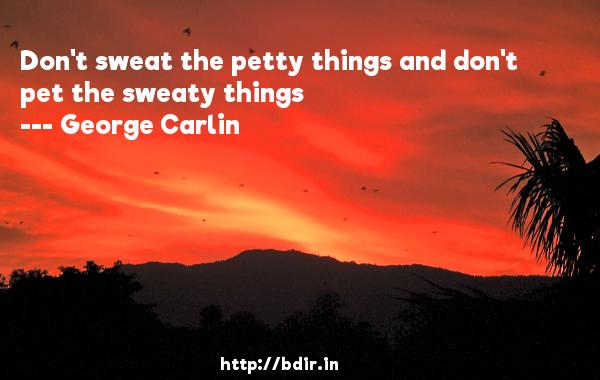 Don't sweat the petty things and don't pet the sweaty things  -   George Carlin     Quotes