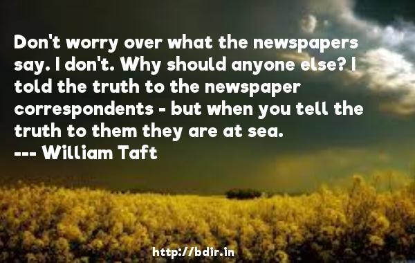 Don't worry over what the newspapers say. I don't. Why should anyone else? I told the truth to the newspaper correspondents - but when you tell the truth to them they are at sea.  -   William Taft     Quotes