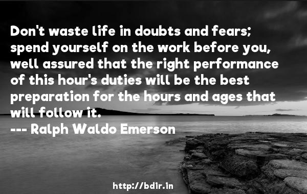 Don't waste life in doubts and fears; spend yourself on the work before you, well assured that the right performance of this hour's duties will be the best preparation for the hours and ages that will follow it.  -   Ralph Waldo Emerson     Quotes