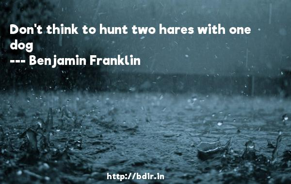 Don't think to hunt two hares with one dog  -   Benjamin Franklin     Quotes
