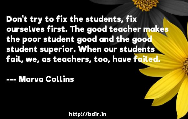 Don't try to fix the students, fix ourselves first. The good teacher makes the poor student good and the good student superior. When our students fail, we, as teachers, too, have failed.  -   Marva Collins     Quotes