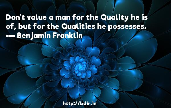 Don't value a man for the Quality he is of, but for the Qualities he possesses.  -   Benjamin Franklin     Quotes