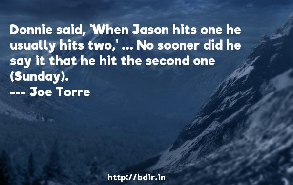 Donnie said, 'When Jason hits one he usually hits two,' ... No sooner did he say it that he hit the second one (Sunday).  -   Joe Torre     Quotes