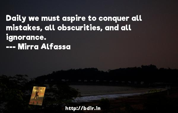 Daily we must aspire to conquer all mistakes, all obscurities, and all ignorance.  -   Mirra Alfassa     Quotes