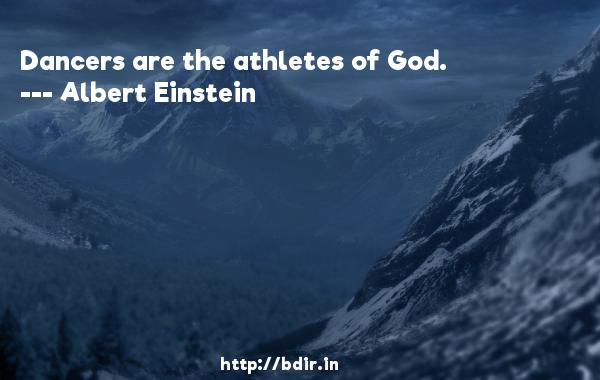 Dancers are the athletes of God.  -   Albert Einstein     Quotes