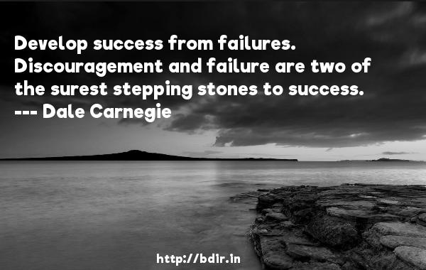 Develop success from failures. Discouragement and failure are two of the surest stepping stones to success.  -   Dale Carnegie     Quotes