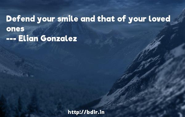Defend your smile and that of your loved ones  -   Elian Gonzalez     Quotes