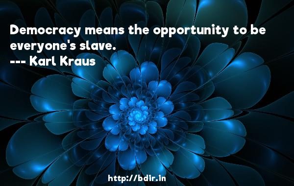 Democracy means the opportunity to be everyone's slave.  -   Karl Kraus     Quotes