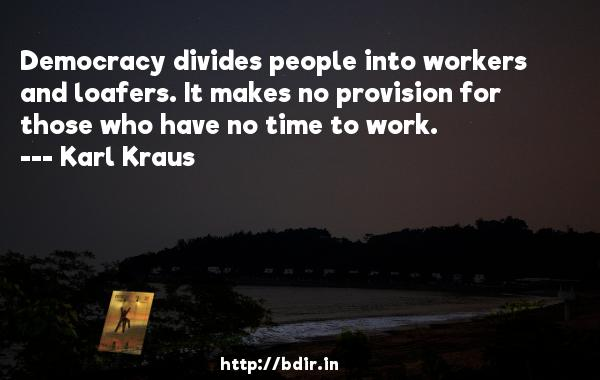 Democracy divides people into workers and loafers. It makes no provision for those who have no time to work.  -   Karl Kraus     Quotes