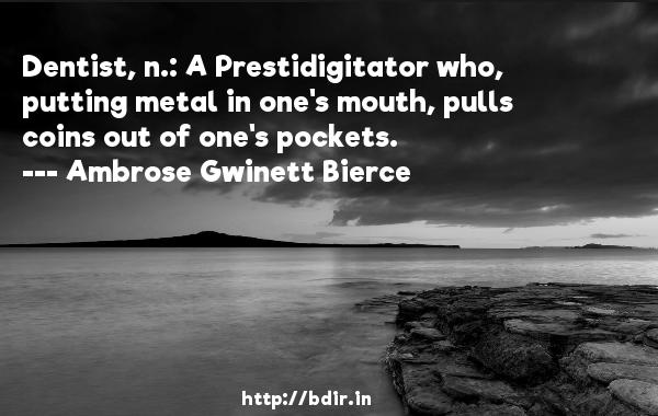 Dentist, n.: A Prestidigitator who, putting metal in one's mouth, pulls coins out of one's pockets.  -   Ambrose Gwinett Bierce     Quotes