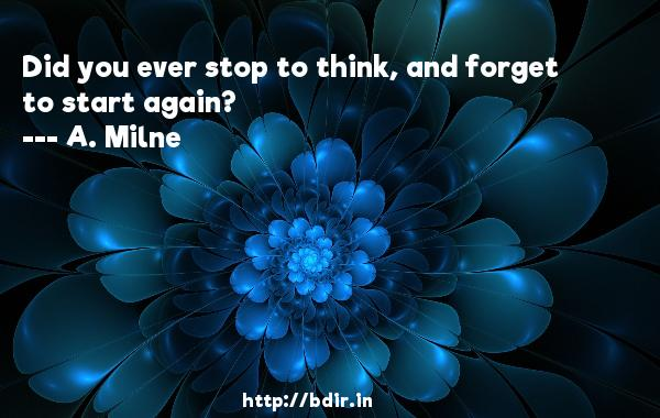 Did you ever stop to think, and forget to start again?  -   A. Milne     Quotes
