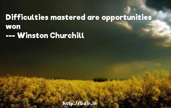 Difficulties mastered are opportunities won  -   Winston Churchill     Quotes