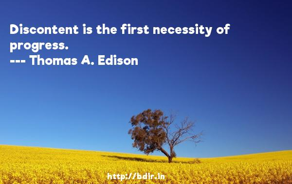 Discontent is the first necessity of progress.  -   Thomas A. Edison     Quotes