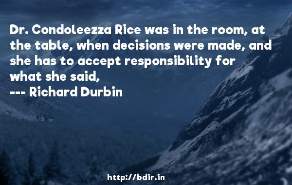 Dr. Condoleezza Rice was in the room, at the table, when decisions were made, and she has to accept responsibility for what she said,  -   Richard Durbin     Quotes