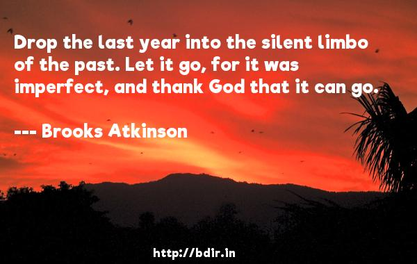 Drop the last year into the silent limbo of the past. Let it go, for it was imperfect, and thank God that it can go.  -   Brooks Atkinson     Quotes