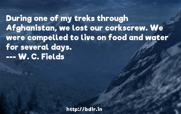 During one of my treks through Afghanistan, we lost our corkscrew. We were compelled to live on food and water for several days.  -   W. C. Fields     Quotes