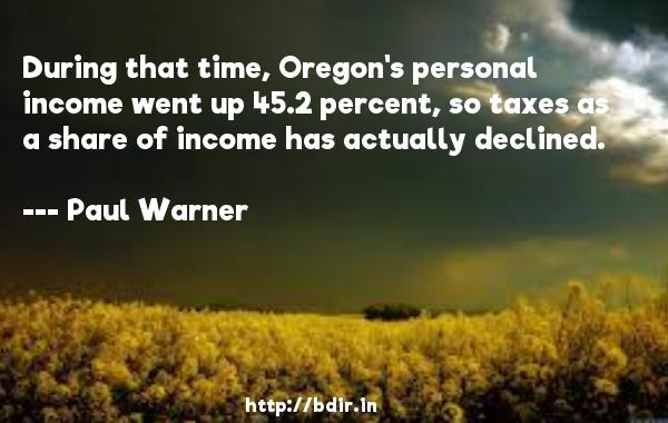 During that time, Oregon's personal income went up 45.2 percent, so taxes as a share of income has actually declined.  -   Paul Warner     Quotes
