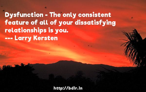 Dysfunction - The only consistent feature of all of your dissatisfying relationships is you.  -   Larry Kersten     Quotes