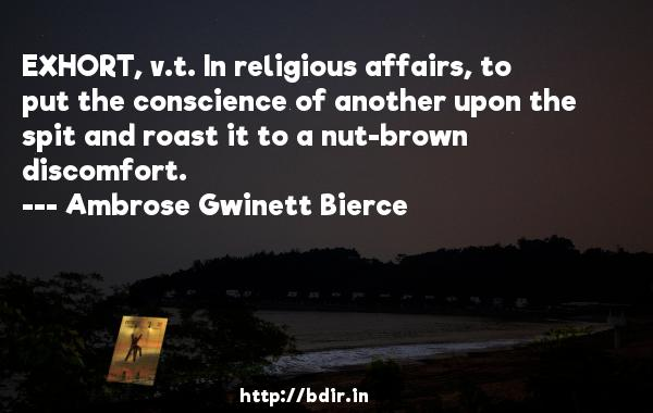 EXHORT, v.t. In religious affairs, to put the conscience of another upon the spit and roast it to a nut-brown discomfort.  -   Ambrose Gwinett Bierce     Quotes