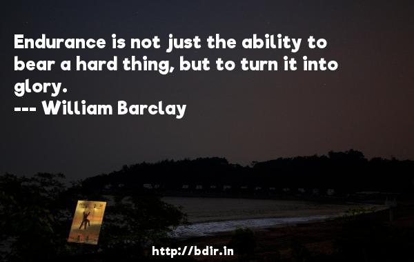 Endurance is not just the ability to bear a hard thing, but to turn it into glory.  -   William Barclay     Quotes