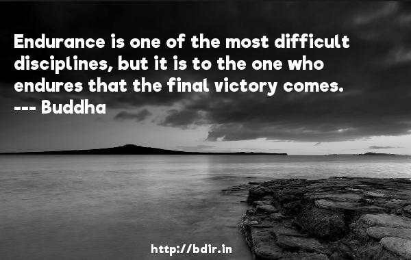 Endurance is one of the most difficult disciplines, but it is to the one who endures that the final victory comes.  -    Buddha     Quotes