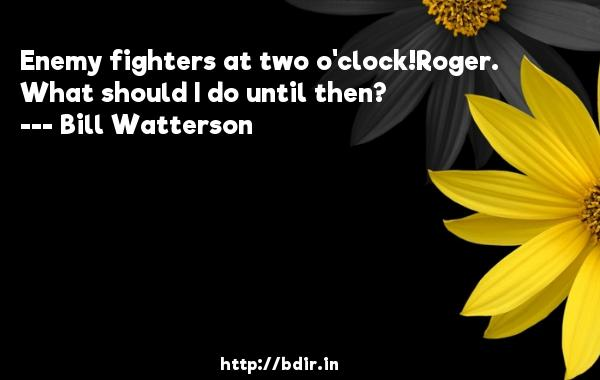 Enemy fighters at two o'clock!Roger. What should I do until then?  -   Bill Watterson     Quotes