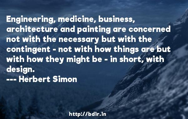 Engineering, medicine, business, architecture and painting are concerned not with the necessary but with the contingent - not with how things are but with how they might be - in short, with design.  -   Herbert Simon     Quotes