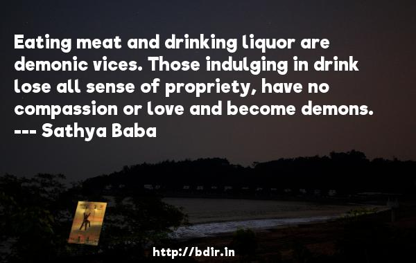 Eating meat and drinking liquor are demonic vices. Those indulging in drink lose all sense of propriety, have no compassion or love and become demons.  -   Sathya Baba     Quotes