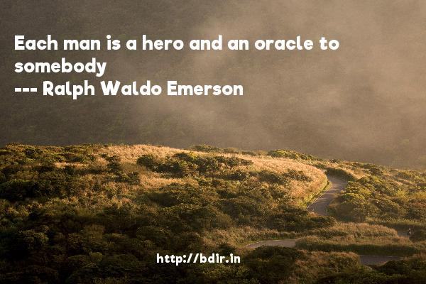 Each man is a hero and an oracle to somebody  -   Ralph Waldo Emerson     Quotes