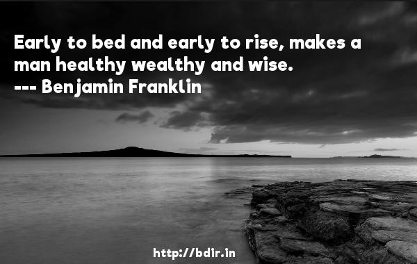 Early to bed and early to rise, makes a man healthy wealthy and wise.  -   Benjamin Franklin     Quotes