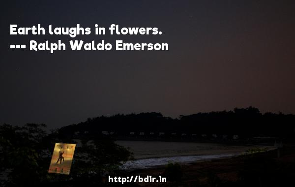 Earth laughs in flowers.  -   Ralph Waldo Emerson     Quotes