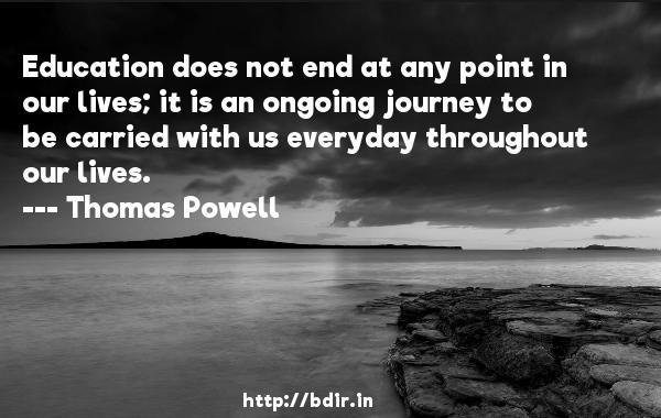 Education does not end at any point in our lives; it is an ongoing journey to be carried with us everyday throughout our lives.  -   Thomas Powell     Quotes
