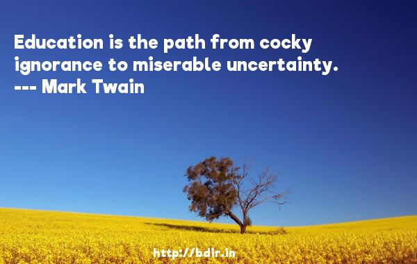 Education is the path from cocky ignorance to miserable uncertainty.  -   Mark Twain     Quotes