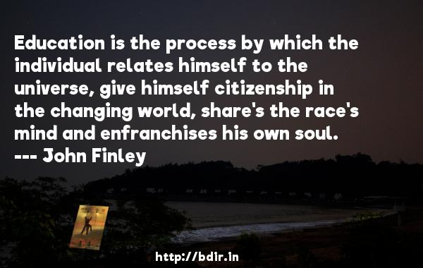 Education is the process by which the individual relates himself to the universe, give himself citizenship in the changing world, share's the race's mind and enfranchises his own soul.  -   John Finley     Quotes