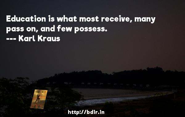 Education is what most receive, many pass on, and few possess.  -   Karl Kraus     Quotes