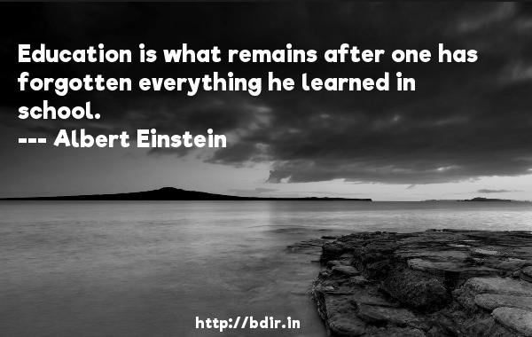 Education is what remains after one has forgotten everything he learned in school.  -   Albert Einstein     Quotes
