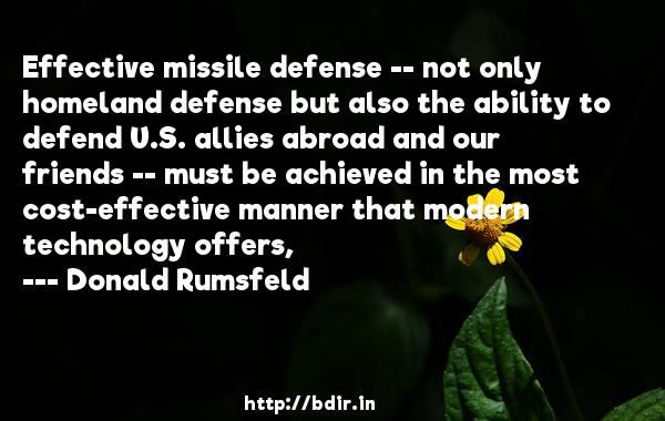 Effective missile defense -- not only homeland defense but also the ability to defend U.S. allies abroad and our friends -- must be achieved in the most cost-effective manner that modern technology offers,  -   Donald Rumsfeld     Quotes