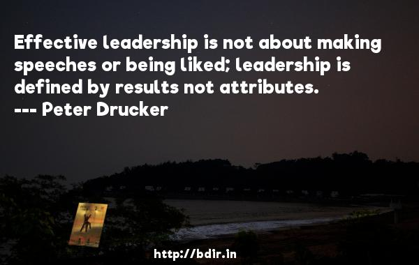 Effective leadership is not about making speeches or being liked; leadership is defined by results not attributes.  -   Peter Drucker     Quotes
