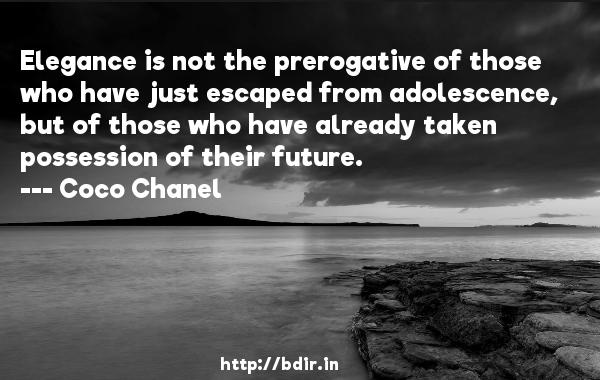 Elegance is not the prerogative of those who have just escaped from adolescence, but of those who have already taken possession of their future.  -   Coco Chanel     Quotes