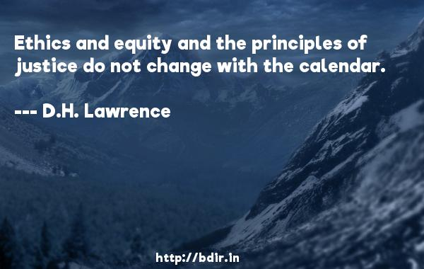 Ethics and equity and the principles of justice do not change with the calendar.  -   D.H. Lawrence     Quotes