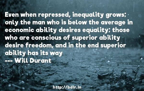 Even when repressed, inequality grows; only the man who is below the average in economic ability desires equality; those who are conscious of superior ability desire freedom, and in the end superior ability has its way  -   Will Durant     Quotes