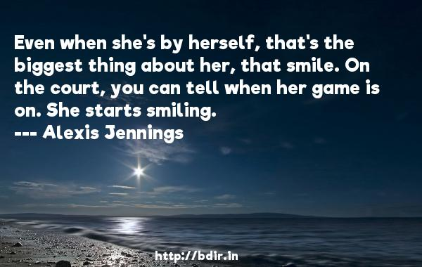 Even when she's by herself, that's the biggest thing about her, that smile. On the court, you can tell when her game is on. She starts smiling.  -   Alexis Jennings     Quotes