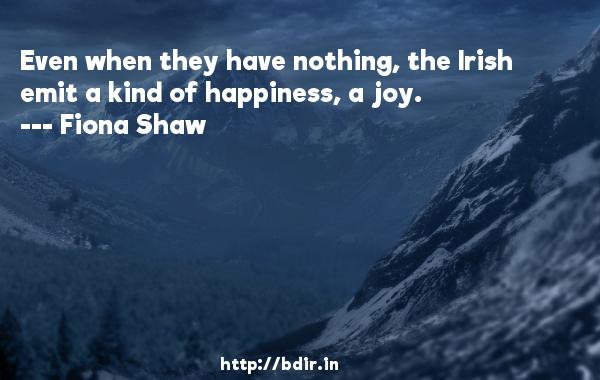Even when they have nothing, the Irish emit a kind of happiness, a joy.  -   Fiona Shaw     Quotes