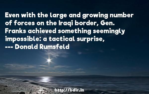 Even with the large and growing number of forces on the Iraqi border, Gen. Franks achieved something seemingly impossible: a tactical surprise,  -   Donald Rumsfeld     Quotes