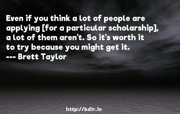 Even if you think a lot of people are applying [for a particular scholarship], a lot of them aren't. So it's worth it to try because you might get it.  -   Brett Taylor     Quotes