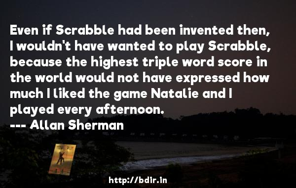 Even if Scrabble had been invented then, I wouldn't have wanted to play Scrabble, because the highest triple word score in the world would not have expressed how much I liked the game Natalie and I played every afternoon.  -   Allan Sherman     Quotes