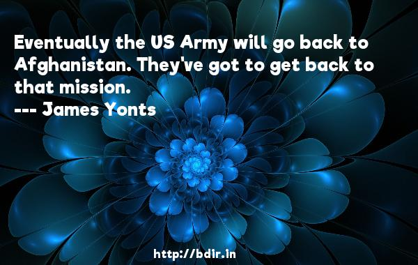 Eventually the US Army will go back to Afghanistan. They've got to get back to that mission.  -   James Yonts     Quotes