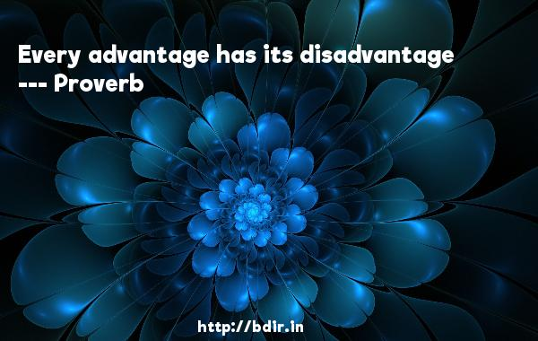Every advantage has its disadvantage  -   Proverb      Quotes